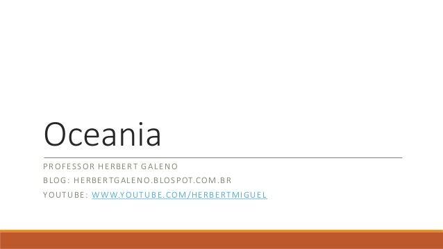 Oceania PROFESSOR HERBERT GALENO BLOG: HERBERTGALENO.BLOSPOT.COM.BR YOUTUBE: WWW.YOUTUBE.COM/HERBERTMIGUEL