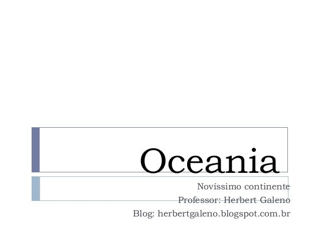 Oceania  Novíssimo continente  Professor: Herbert Galeno  Blog: herbertgaleno.blogspot.com.br