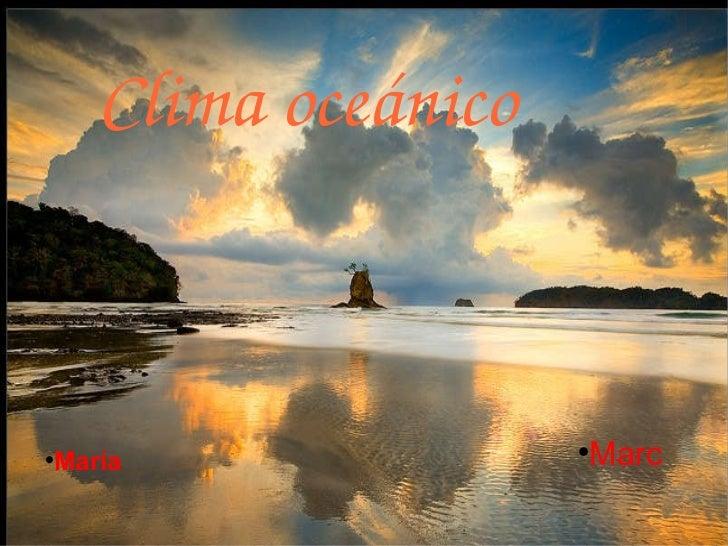 Clima oceánico <ul><li>Marc </li></ul><ul><li>María </li></ul>