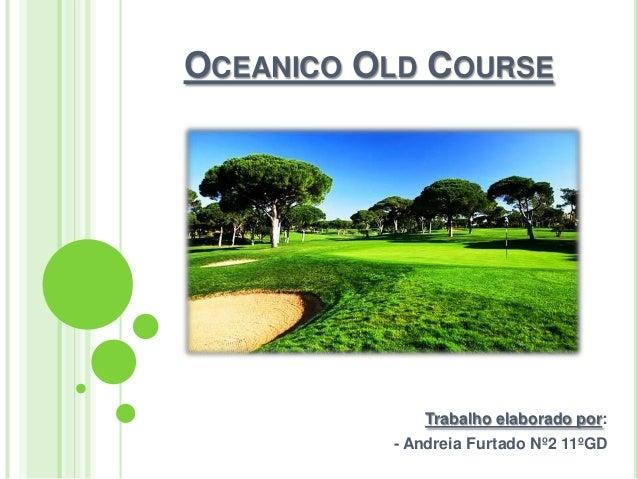 OCEANICO OLD COURSE  Trabalho elaborado por: - Andreia Furtado Nº2 11ºGD