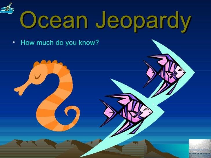 Ocean Jeopardy <ul><li>How much do you know? </li></ul>