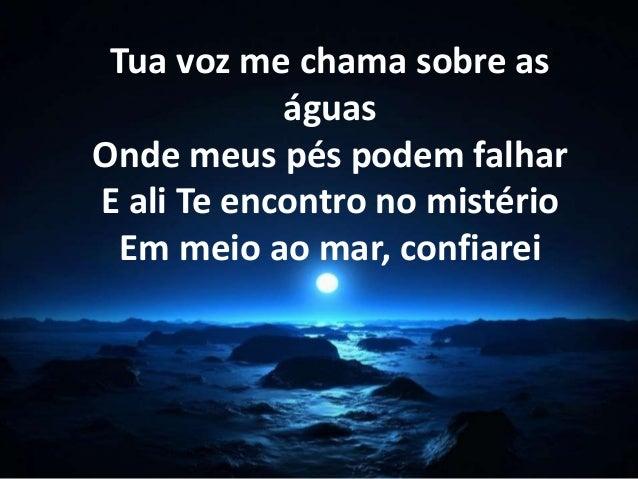 Tua voz me chama sobre as  águas  Onde meus pés podem falhar  E ali Te encontro no mistério  Em meio ao mar, confiarei