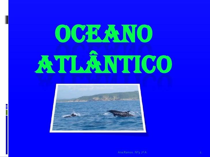 Ana Ramos   Nº3  7º A<br />1<br />Oceano Atlântico<br />