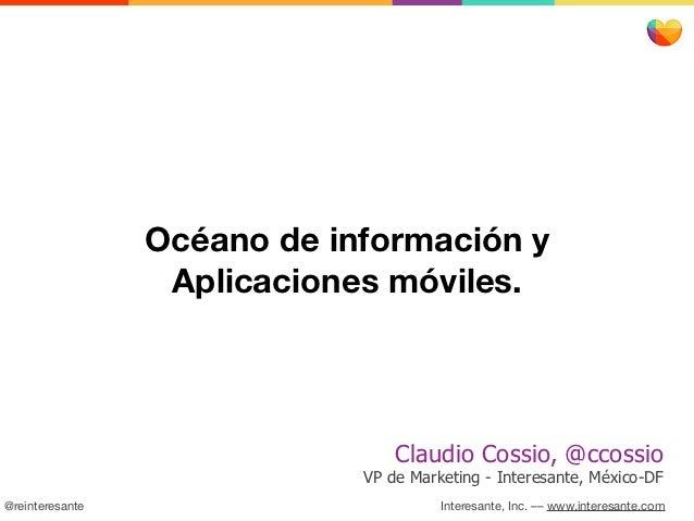 Océano de información y                  Aplicaciones móviles.                                 Claudio Cossio, @ccossio   ...