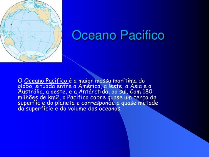 Oceano Pacifico<br />O Oceano Pacífico é a maior massa marítima do globo, situada entre a América, a leste, a Ásia e a Aus...