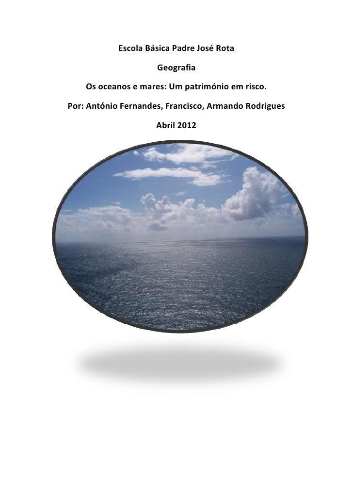 Escola Básica Padre José Rota                     Geografia    Os oceanos e mares: Um património em risco.Por: António Fer...