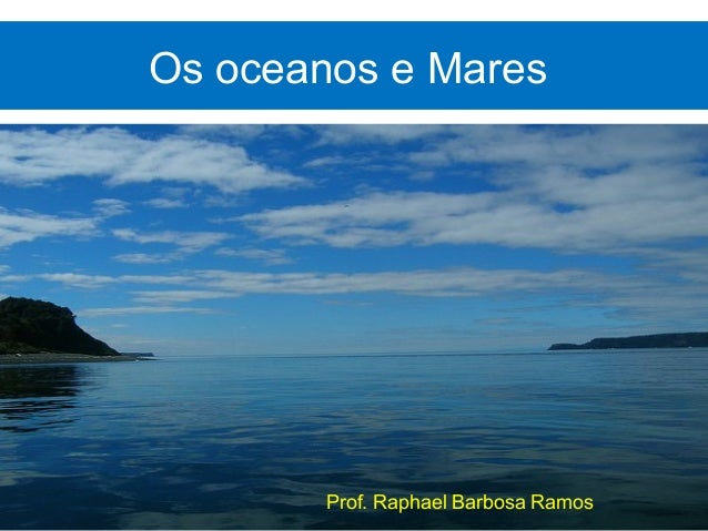Os oceanos e Mares        Prof. Raphael Barbosa Ramos