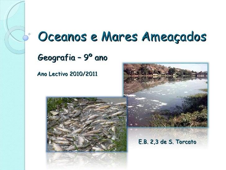 Oceanos e Mares Ameaçados Geografia – 9º ano Ano Lectivo 2010/2011 E.B. 2,3 de S. Torcato
