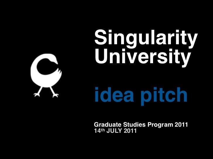 SingularityUniversityidea pitchGraduate Studies Program 201114th JULY 2011