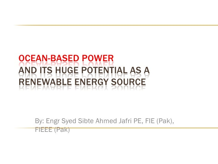 OCEAN-BASED POWER AND ITS HUGE POTENTIAL AS A RENEWABLE ENERGY SOURCE      By: Engr Syed Sibte Ahmed Jafri PE, FIE (Pak), ...