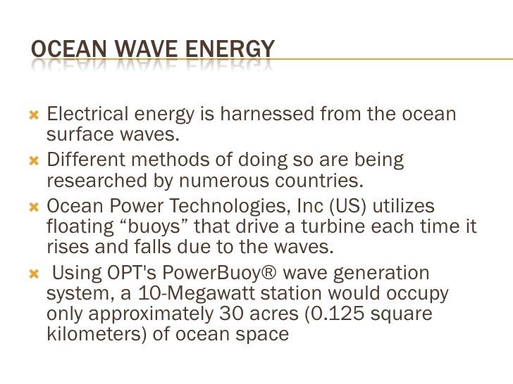 OCEAN WAVE ENERGY    Electrical energy is harnessed from the ocean    surface waves.  Different methods of doing so are ...