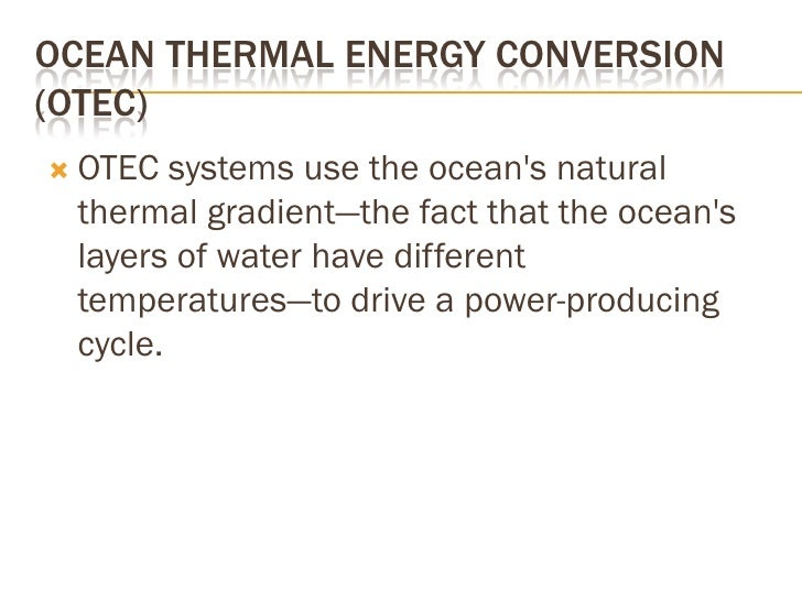 OCEAN THERMAL ENERGY CONVERSION (OTEC)  OTEC  systems use the ocean's natural  thermal gradient—the fact that the ocean's...