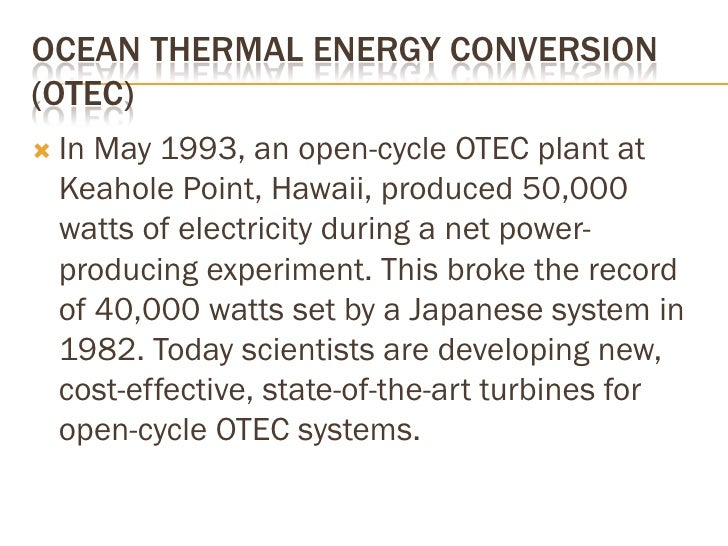 OCEAN THERMAL ENERGY CONVERSION (OTEC)  In May 1993, an open-cycle OTEC plant at   Keahole Point, Hawaii, produced 50,000...