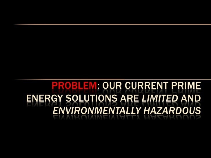 PROBLEM: OUR CURRENT PRIME ENERGY SOLUTIONS ARE LIMITED AND     ENVIRONMENTALLY HAZARDOUS