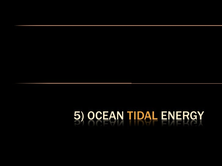 OCEAN TIDAL ENERGY   Tides are caused by the diurnal gravitational    pull of the moon.  Electrical energy is harnessed ...