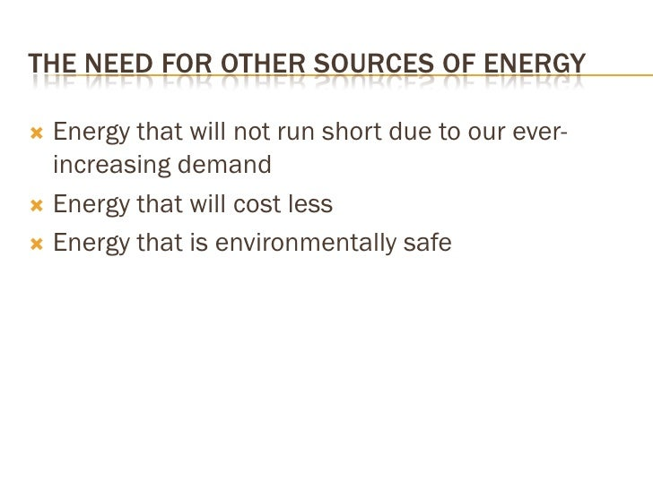 THE NEED FOR OTHER SOURCES OF ENERGY    Energy that will not run short due to our ever-    increasing demand  Energy tha...