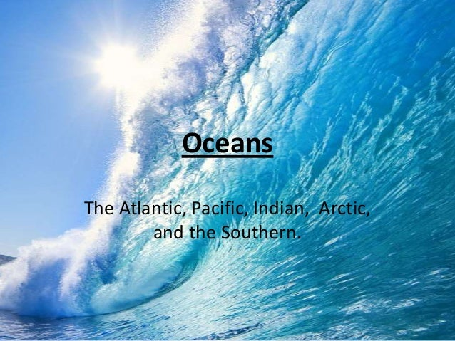 Oceans The Atlantic, Pacific, Indian, Arctic, and the Southern.