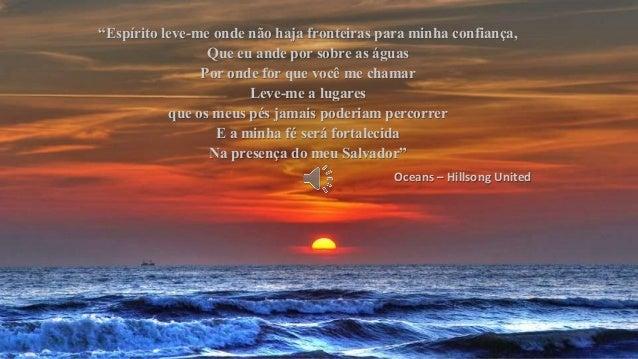 """""""Espírito leve-me onde não haja fronteiras para minha confiança, Que eu ande por sobre as águas Por onde for que você me c..."""