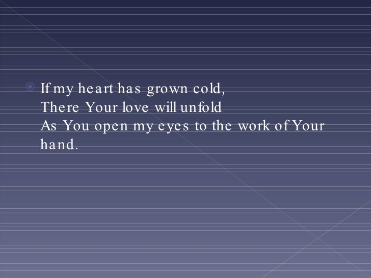 <ul><li>If my heart has grown cold, There Your love will unfold As You open my eyes to the work of Your hand. </li></ul>