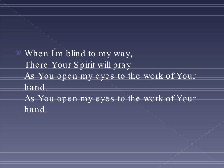 <ul><li>When I'm blind to my way, There Your Spirit will pray As You open my eyes to the work of Your hand, As You open my...