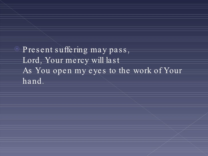 <ul><li>Present suffering may pass, Lord, Your mercy will last As You open my eyes to the work of Your hand. </li></ul>