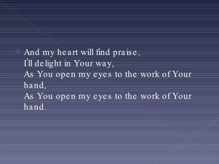<ul><li>And my heart will find praise, I'll delight in Your way, As You open my eyes to the work of Your hand, As You open...
