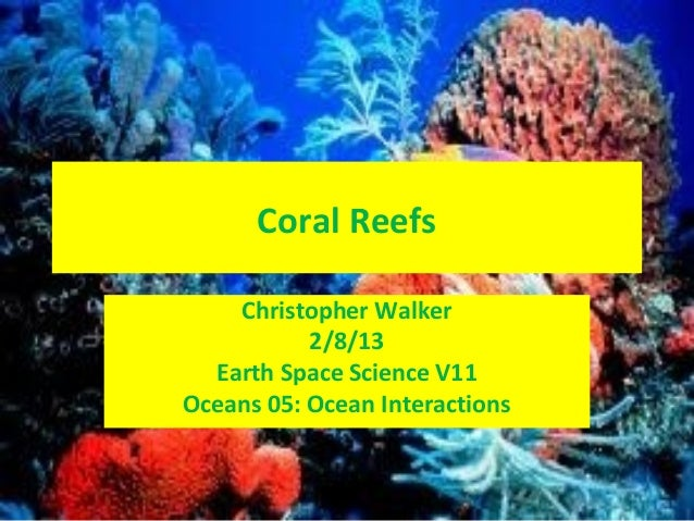 Coral Reefs    Christopher Walker           2/8/13  Earth Space Science V11Oceans 05: Ocean Interactions