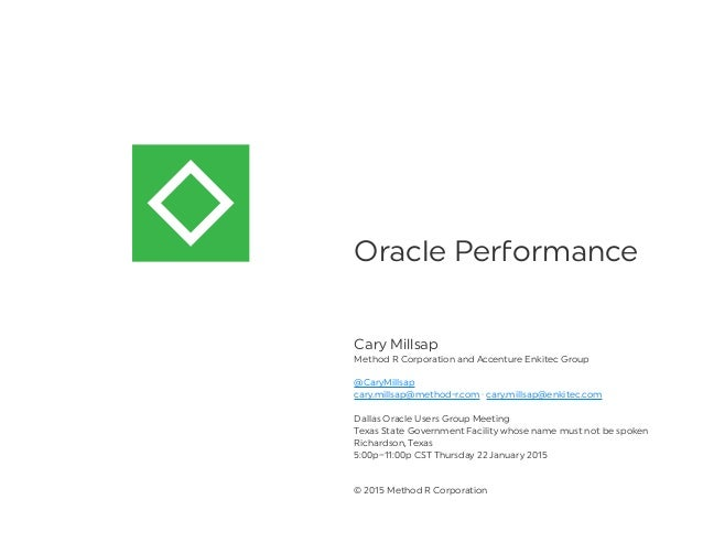 Oracle Pe ormance Cary Millsap Method R Corporation and Accenture Enkitec Group @CaryMillsap cary.millsap@method-r.com · c...