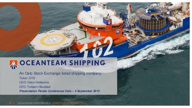 OCEANTEAM SHIPPING ASA An Oslo Stock Exchange listed shipping company Ticker: OTS CEO: Haico Halbesma CFO: Torbjørn Skulst...