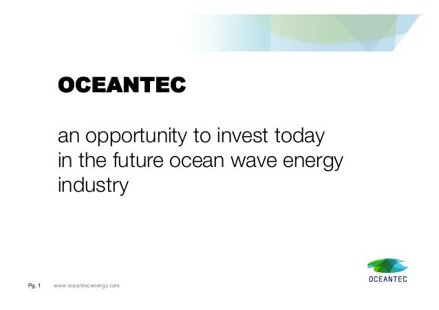 Pg. 1 www.oceantecenergy.comOCEANTECan opportunity to invest today in the future ocean wave energyindustry