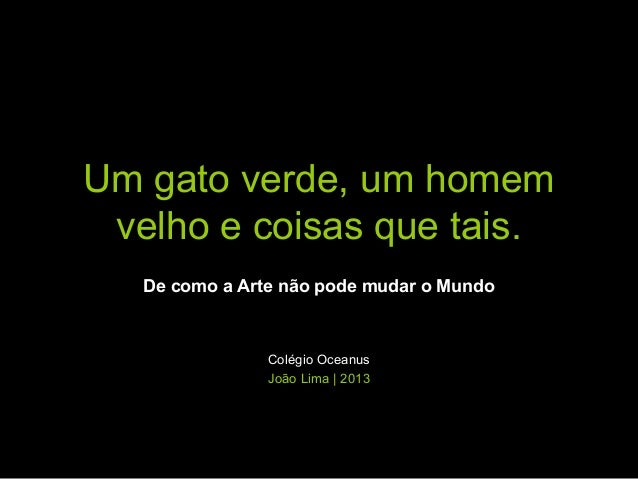 Um gato verde, um homem velho e coisas que tais. De como a Arte não pode mudar o Mundo  Colégio Oceanus João Lima | 2013