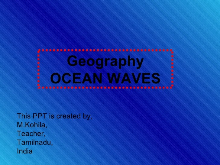Geography OCEAN WAVES This PPT is created by, M.Kohila, Teacher, Tamilnadu, India