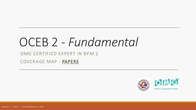 OCEB 2 - Fundamental OMG CERTIFIED EXPERT IN BPM 2 COVERAGE MAP - PAPERS D A N I E L S . L A G E S – D L A G E S @ G M A I...