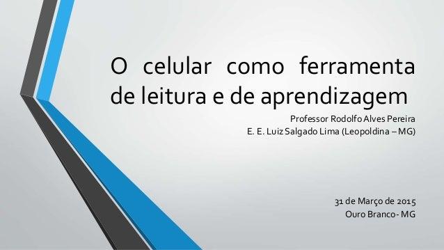 O celular como ferramenta de leitura e de aprendizagem Professor Rodolfo Alves Pereira E. E. Luiz Salgado Lima (Leopoldina...