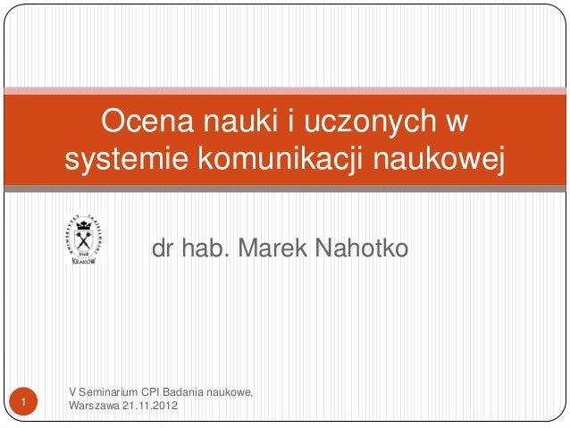 Ocena nauki i uczonych w    systemie komunikacji naukowej                  dr hab. Marek Nahotko    V Seminarium CPI Badan...
