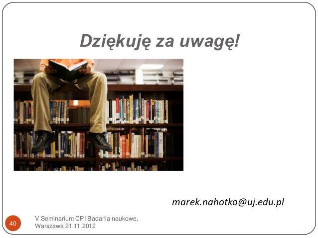 Dziękuję za uwagę!                                         marek.nahotko@uj.edu.pl     V Seminarium CPI Badania naukowe,40...