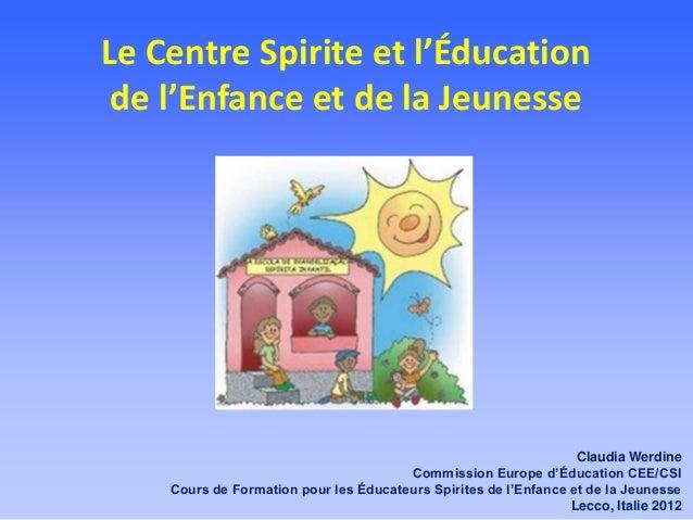 Le Centre Spirite et l'Éducationde l'Enfance et de la JeunesseClaudia WerdineCommission Europe d'Éducation CEE/CSICours de...