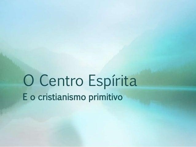 O Centro Espírita  E o cristianismo primitivo