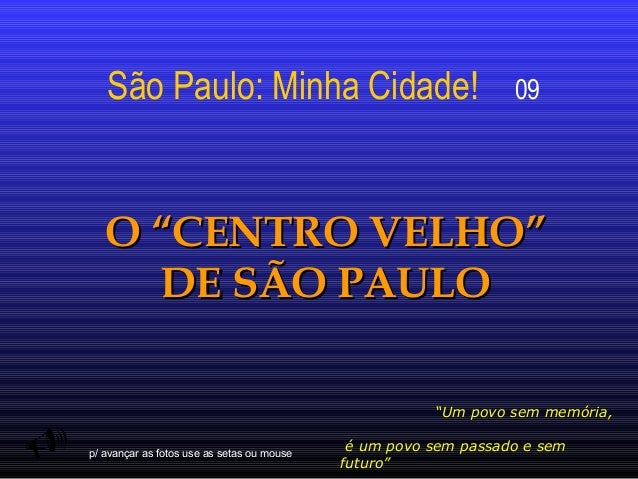 """São Paulo: Minha Cidade!  09  O """"CENTRO VELHO"""" DE SÃO PAULO    """"Um povo sem memória, p/ avançar as fotos use as setas ou ..."""