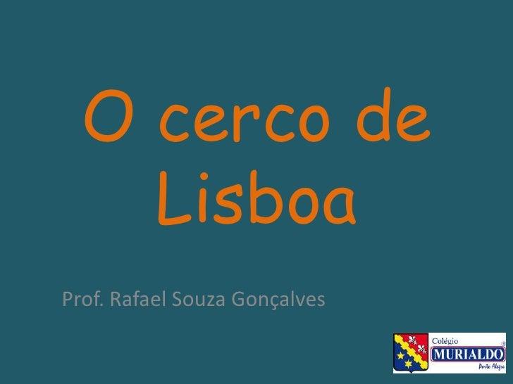 O cerco de Lisboa<br />Prof. Rafael Souza Gonçalves<br />