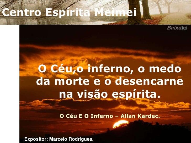 Centro Espírita Meimei<br />O Céu,o inferno, o medo da morte e o desencarne na visão espírita.O Céu E O Inferno – Allan Ka...
