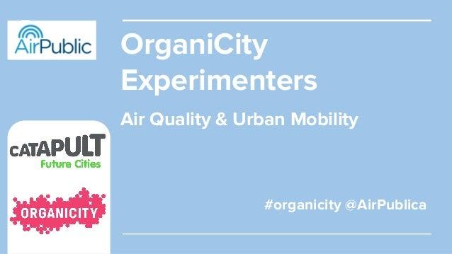 OrganiCity Experimenters #organicity @AirPublica Air Quality & Urban Mobility