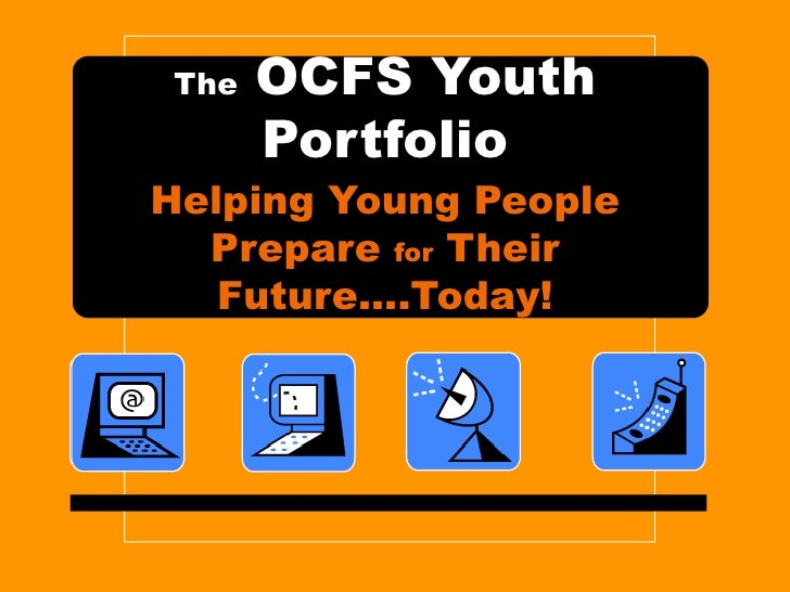 The  OCFS Youth Portfolio Helping Young People Prepare  for  Their Future….Today!
