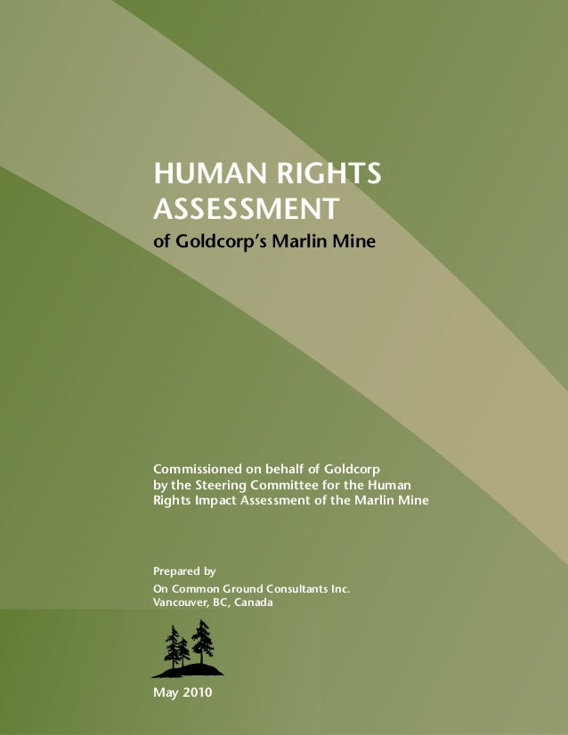 HUMAN RIGHTS ASSESSMENT of Goldcorp's Marlin Mine May 2010 Commissioned on behalf of Goldcorp by the Steering Committee fo...
