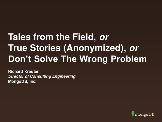 Tales from the Field, or True Stories (Anonymized), or Don't Solve The Wrong Problem Richard Kreuter Director of Consultin...