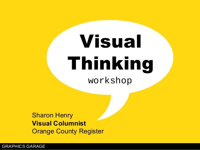 VISUAL THINKING: Sharon Henry GRAPHICS GARAGE Visual Thinking Sharon Henry Visual Columnist Orange County Register workshop