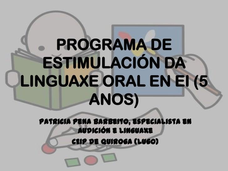 PROGRAMA DE ESTIMULACIÓN DA LINGUAXE ORAL EN EI (5 ANOS)<br />Patricia Pena Barbeito, especialista en Audición e Linguaxe<...