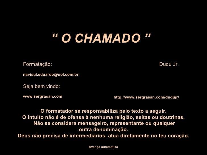 """""""  O CHAMADO """" Formatação:  Dudu Jr. [email_address] Seja bem vindo: www.sergrasan.com http://www.sergrasan.com/dudujr/ O ..."""
