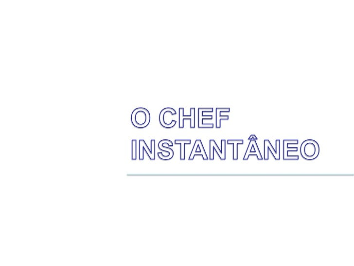 O CHEF <br />INSTANTÂNEO<br />