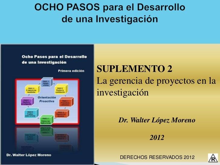 SUPLEMENTO 2La gerencia de proyectos en lainvestigación     Dr. Walter López Moreno              2012     DERECHOS RESERVA...